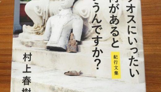 村上春樹さんの紀行文集、『ラオスにいったい何があるというんですか?』から、円熟の紀行文の名手が語る旅とは何かを読む